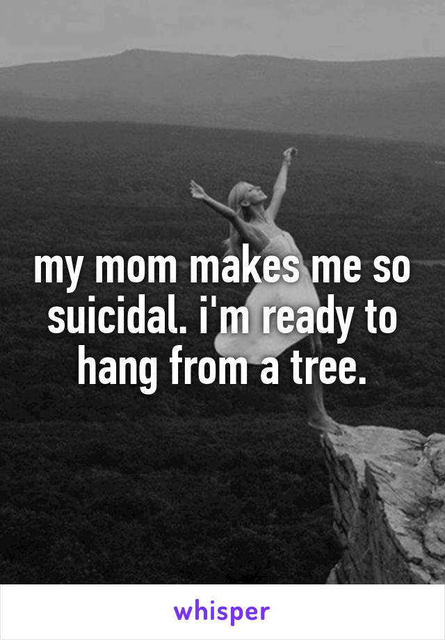 my mom makes me so suicidal. i'm ready to hang from a tree.