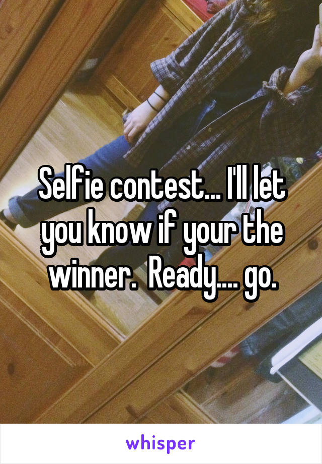 Selfie contest... I'll let you know if your the winner.  Ready.... go.