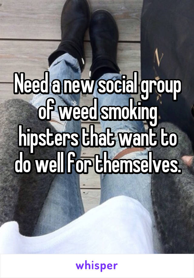 Need a new social group of weed smoking hipsters that want to do well for themselves.