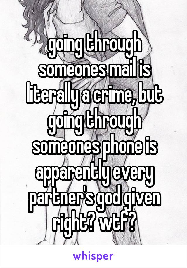 going through someones mail is literally a crime, but going through someones phone is apparently every partner's god given right? wtf?