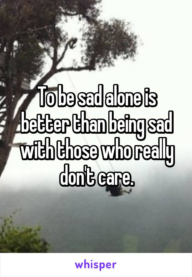 To be sad alone is better than being sad with those who really don't care.
