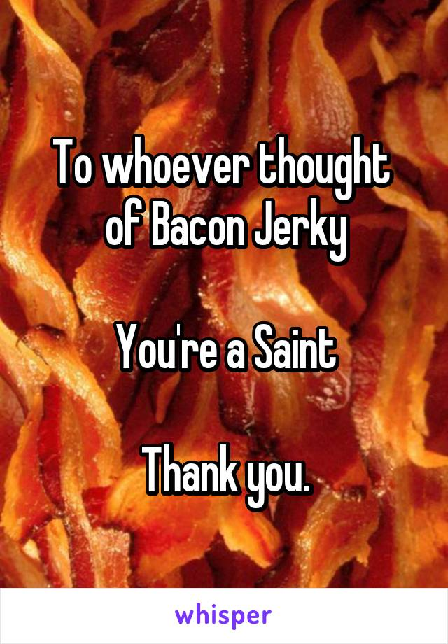 To whoever thought  of Bacon Jerky  You're a Saint  Thank you.