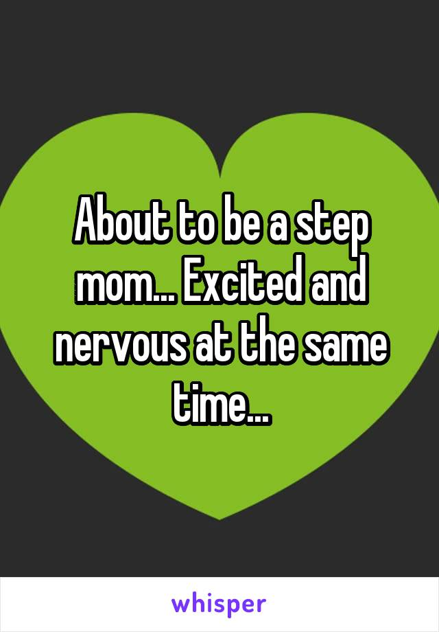 About to be a step mom... Excited and nervous at the same time...