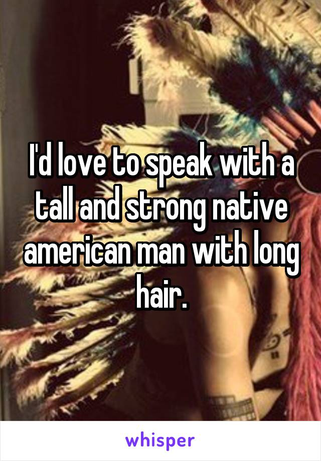 I'd love to speak with a tall and strong native american man with long hair.