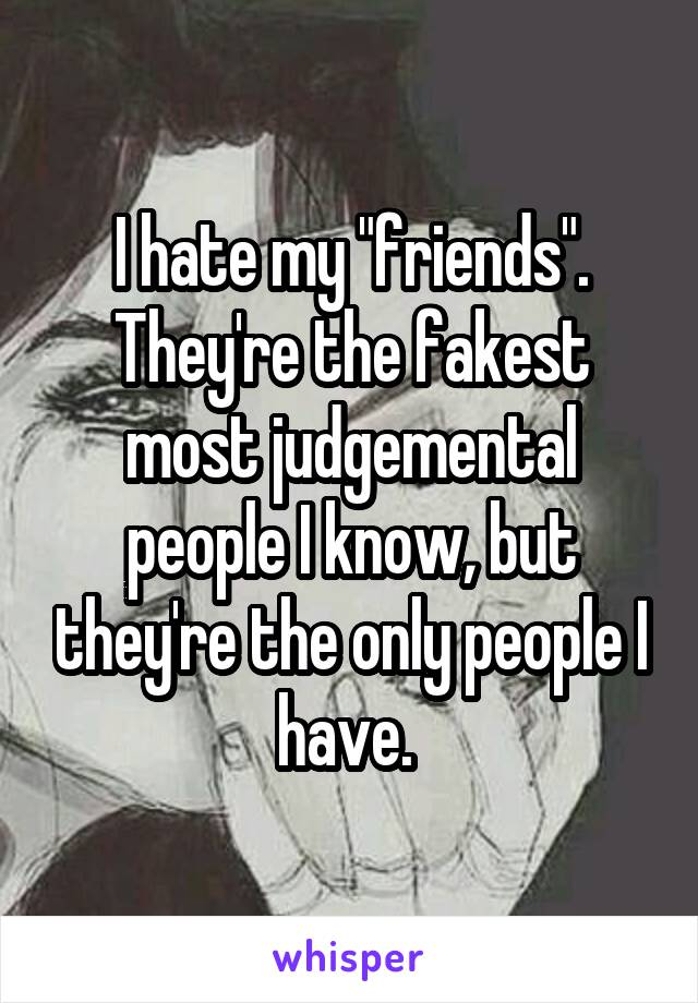 """I hate my """"friends"""". They're the fakest most judgemental people I know, but they're the only people I have."""