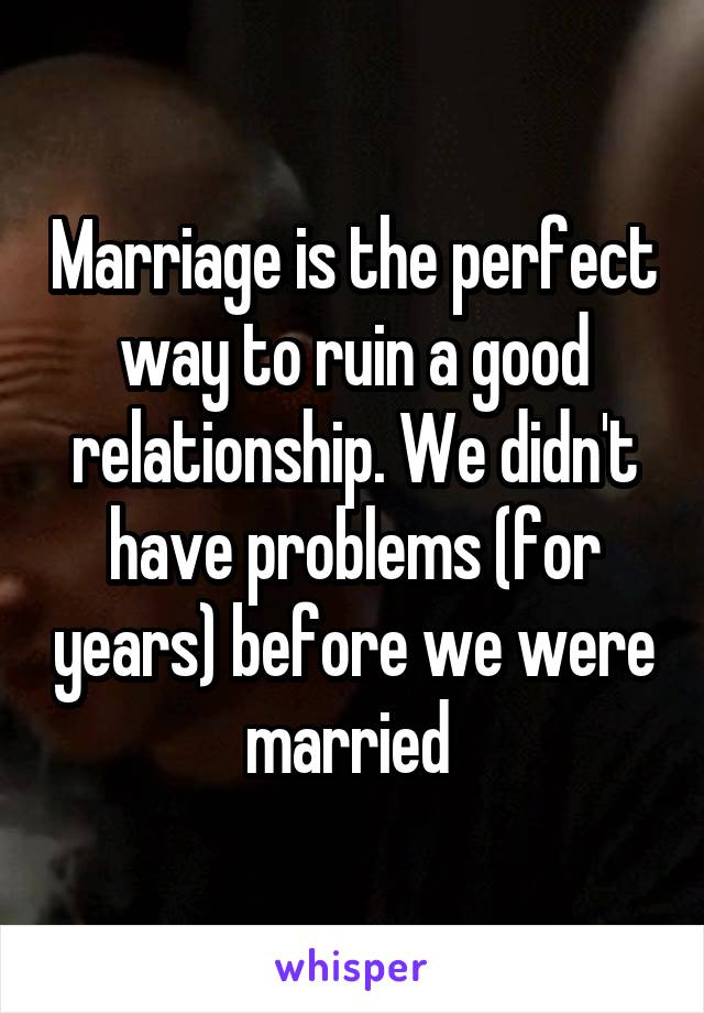 Marriage is the perfect way to ruin a good relationship. We didn't have problems (for years) before we were married
