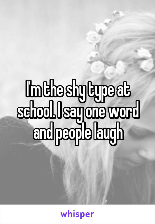 I'm the shy type at school. I say one word and people laugh