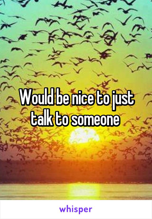Would be nice to just talk to someone