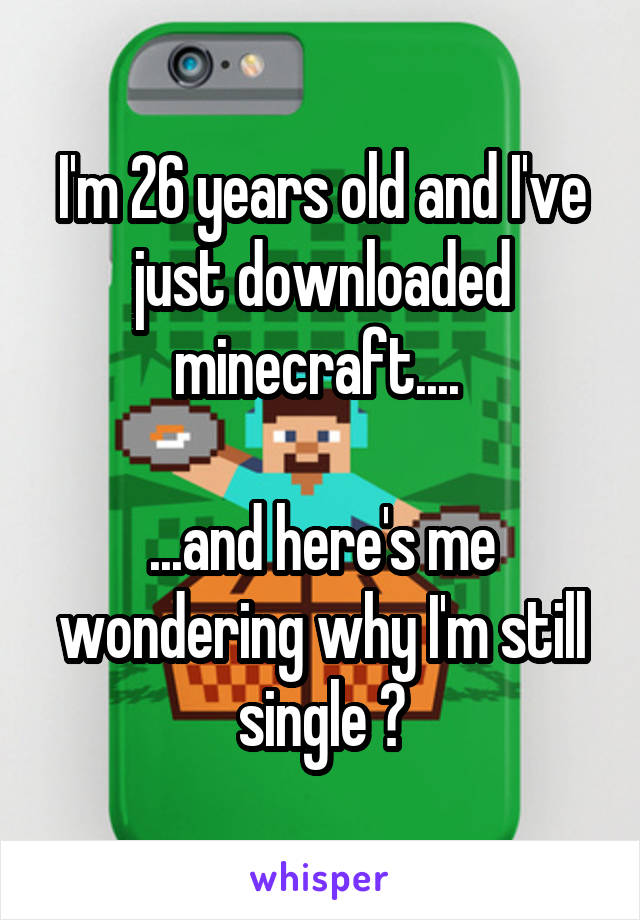 I'm 26 years old and I've just downloaded minecraft....   ...and here's me wondering why I'm still single 😂