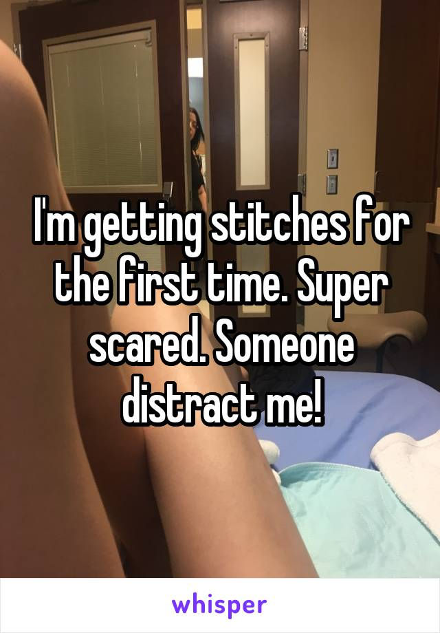 I'm getting stitches for the first time. Super scared. Someone distract me!