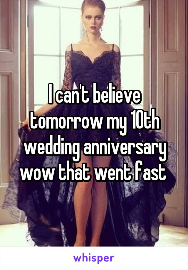 I can't believe tomorrow my 10th wedding anniversary wow that went fast