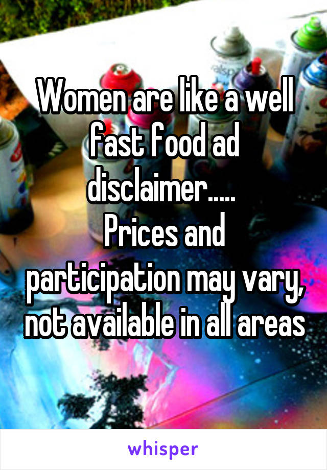Women are like a well fast food ad disclaimer.....  Prices and participation may vary, not available in all areas