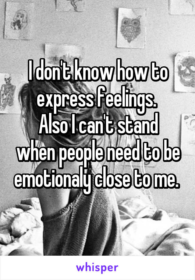 I don't know how to express feelings.  Also I can't stand when people need to be emotionaly close to me.