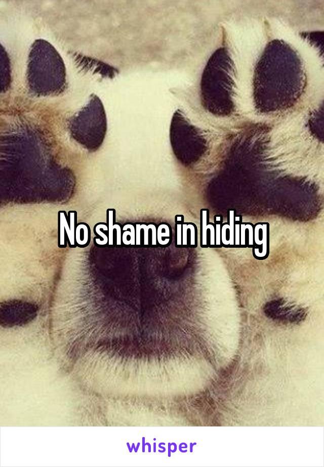 No shame in hiding