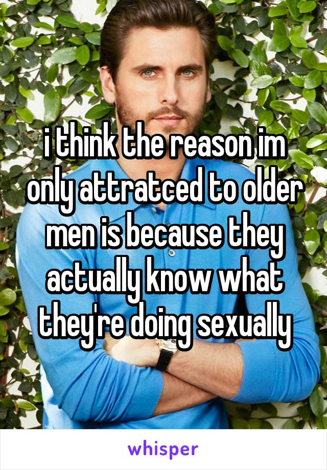 i think the reason im only attratced to older men is because they actually know what they're doing sexually