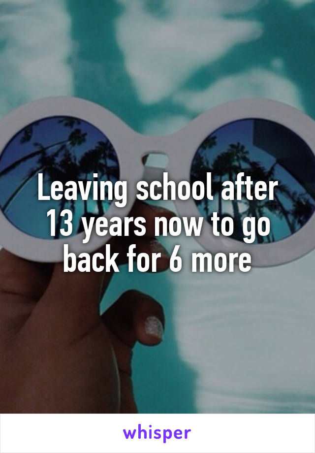Leaving school after 13 years now to go back for 6 more