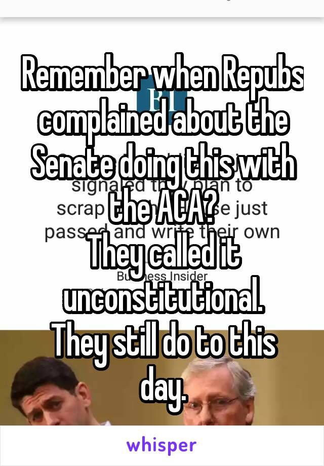 Remember when Repubs complained about the Senate doing this with the ACA? They called it unconstitutional. They still do to this day.