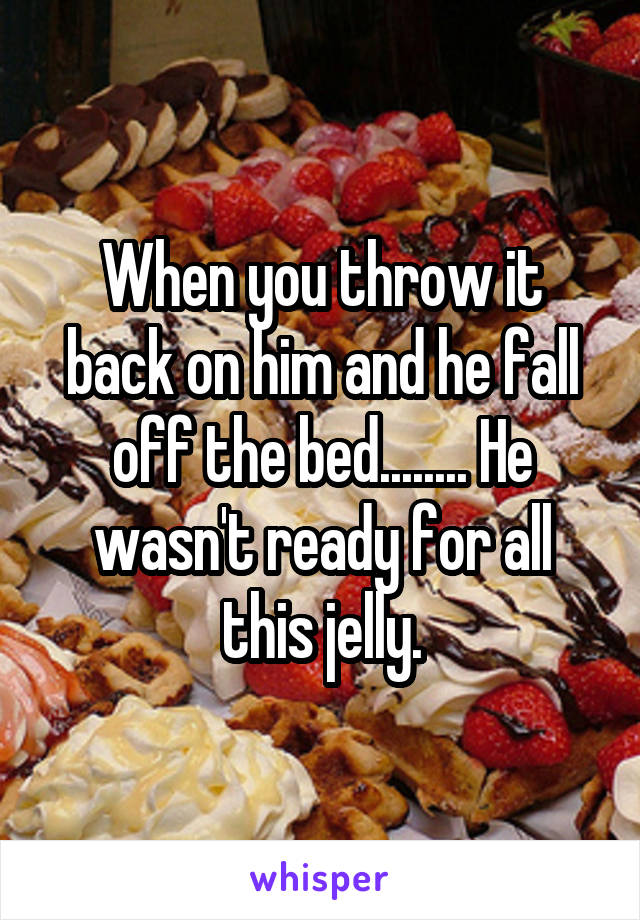 When you throw it back on him and he fall off the bed........ He wasn't ready for all this jelly.