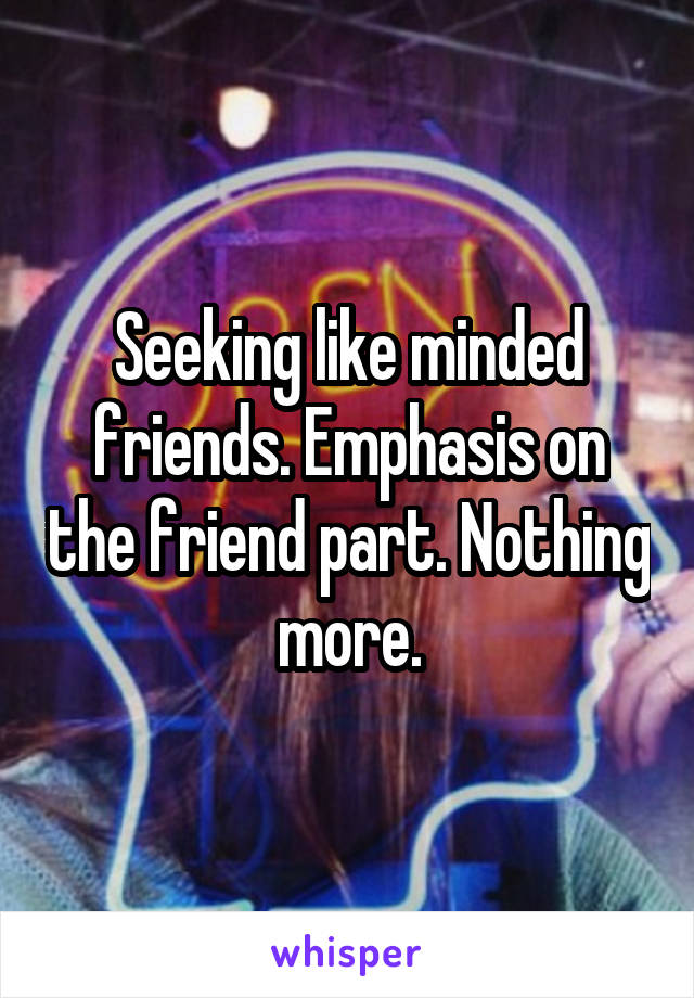 Seeking like minded friends. Emphasis on the friend part. Nothing more.