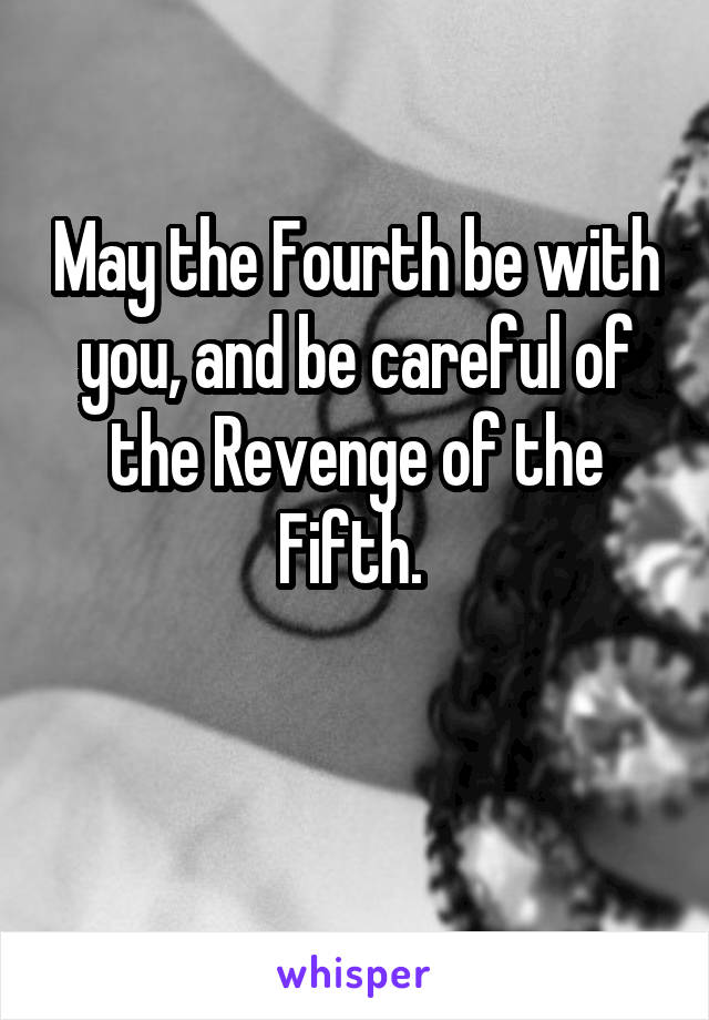 May the Fourth be with you, and be careful of the Revenge of the Fifth.