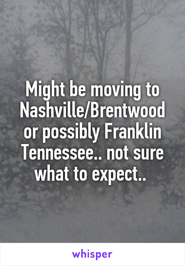Might be moving to Nashville/Brentwood or possibly Franklin Tennessee.. not sure what to expect..