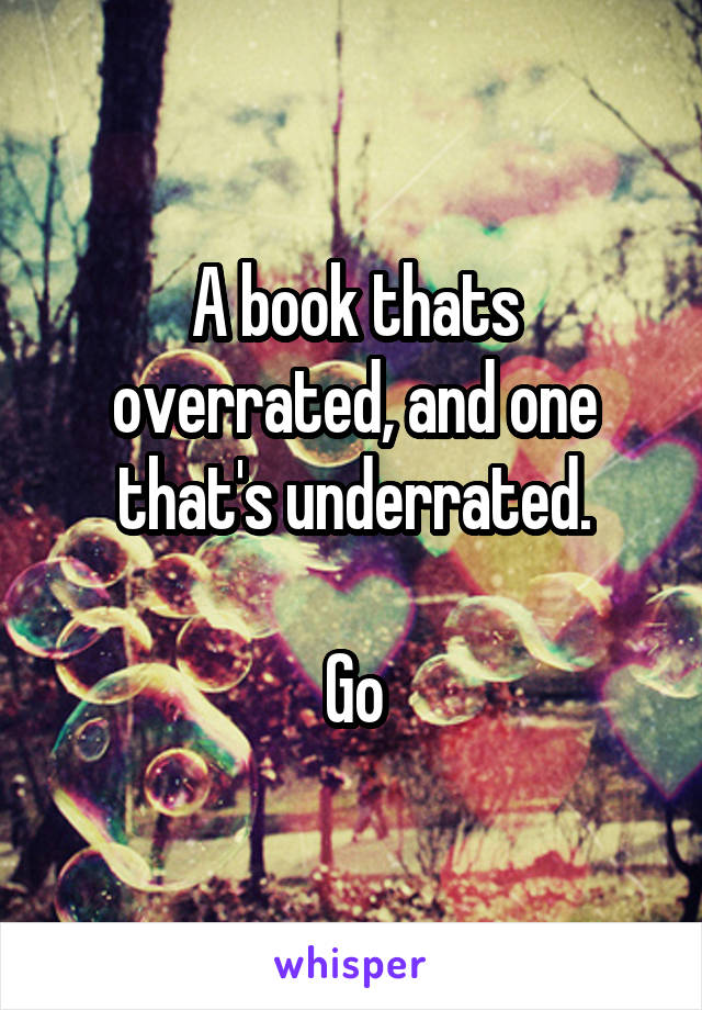 A book thats overrated, and one that's underrated.  Go
