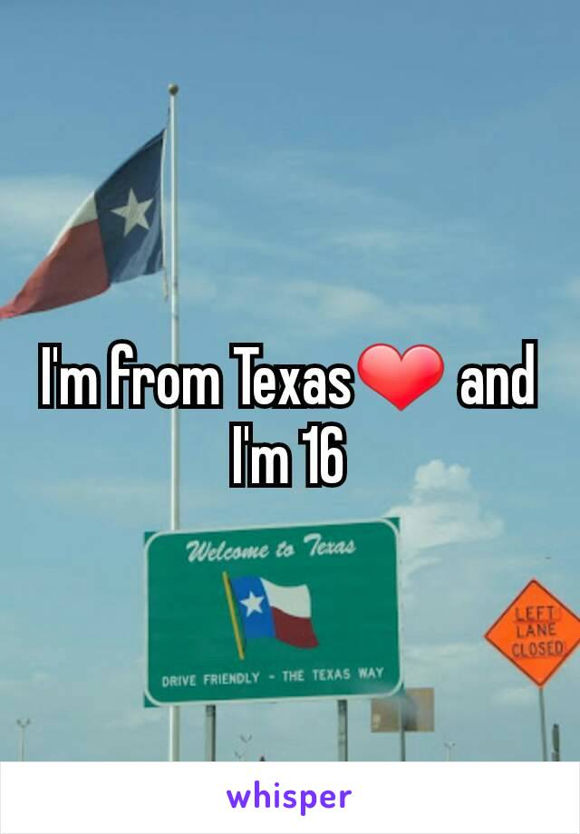 I'm from Texas❤ and I'm 16