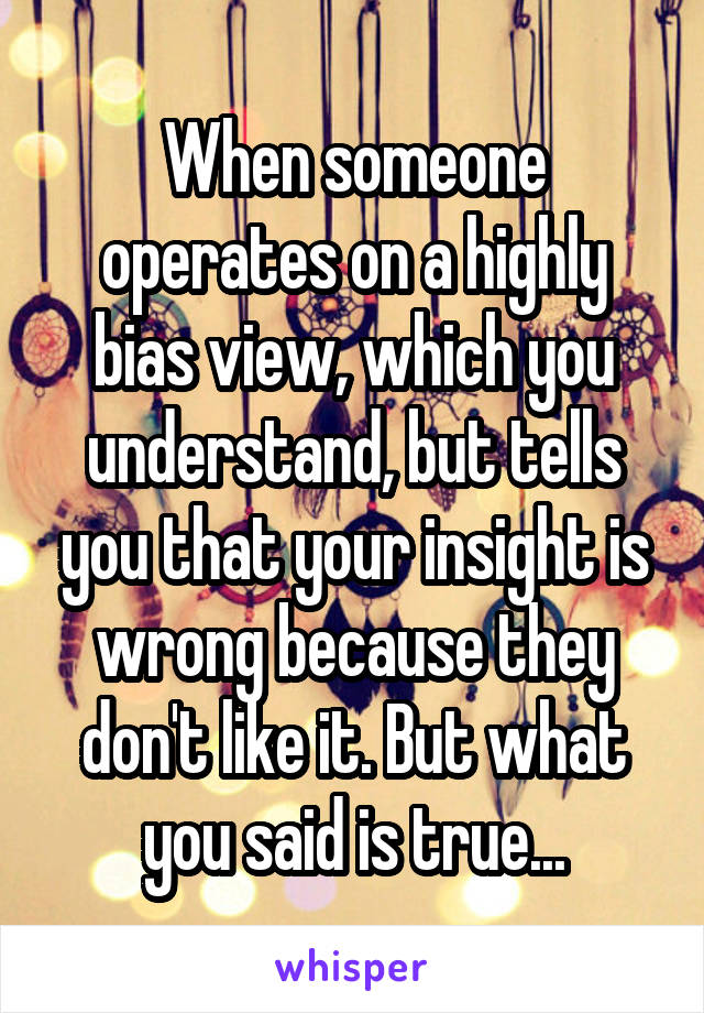 When someone operates on a highly bias view, which you understand, but tells you that your insight is wrong because they don't like it. But what you said is true...
