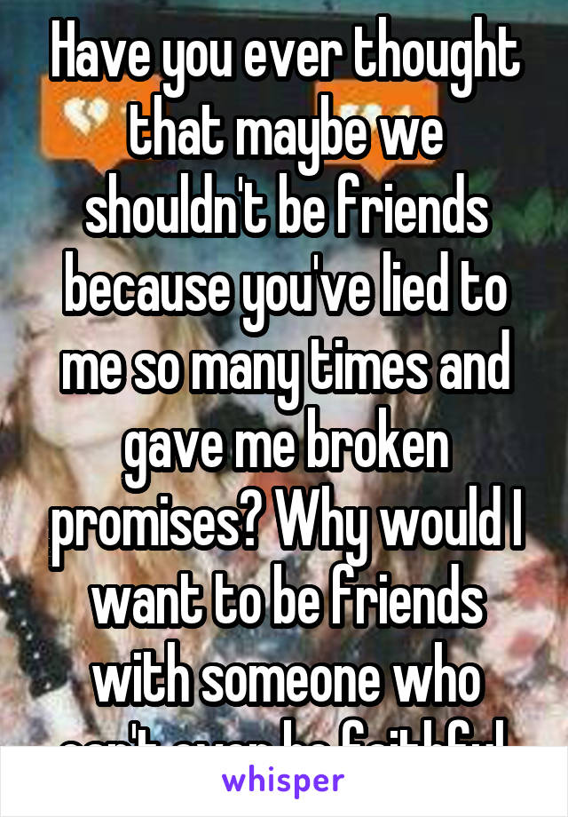 Have you ever thought that maybe we shouldn't be friends because you've lied to me so many times and gave me broken promises? Why would I want to be friends with someone who can't even be faithful.