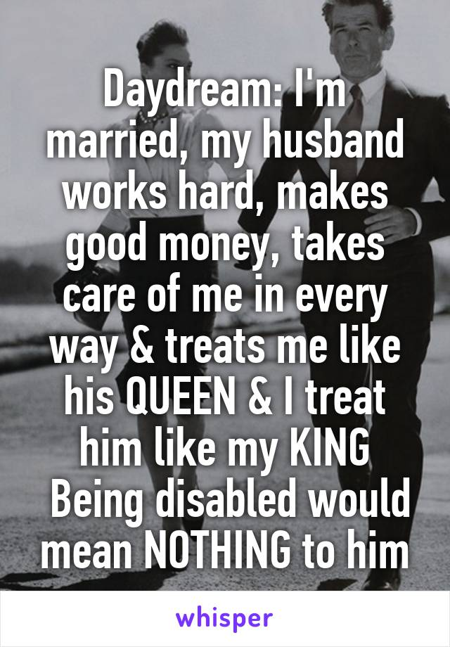 Daydream: I'm married, my husband works hard, makes good money, takes care of me in every way & treats me like his QUEEN & I treat him like my KING  Being disabled would mean NOTHING to him