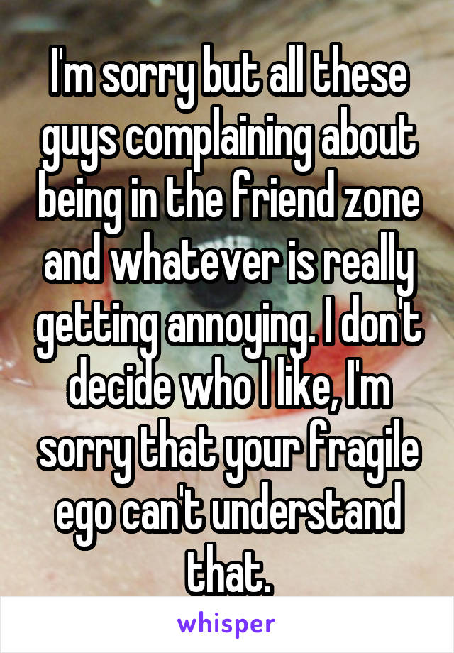I'm sorry but all these guys complaining about being in the friend zone and whatever is really getting annoying. I don't decide who I like, I'm sorry that your fragile ego can't understand that.