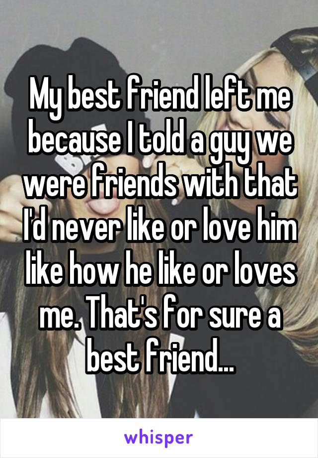 My best friend left me because I told a guy we were friends with that I'd never like or love him like how he like or loves me. That's for sure a best friend...