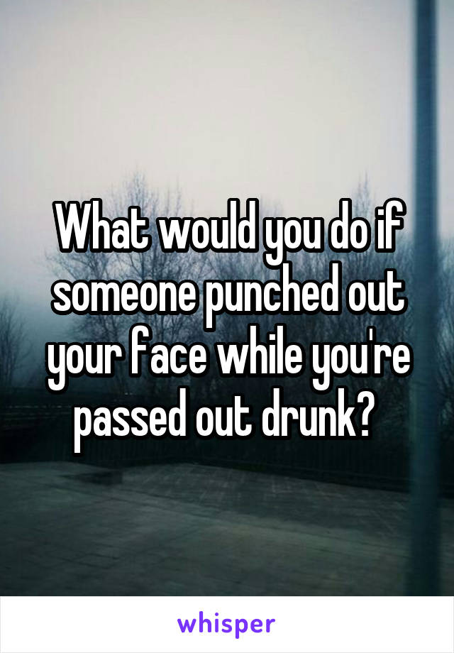 What would you do if someone punched out your face while you're passed out drunk?
