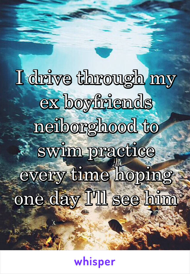 I drive through my ex boyfriends neiborghood to swim practice every time hoping one day I'll see him