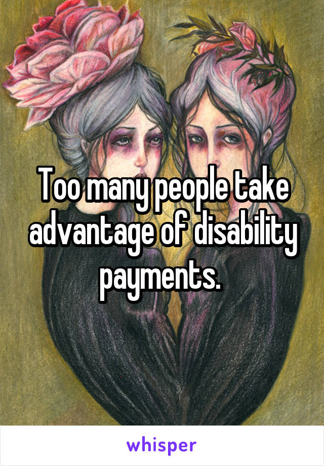 Too many people take advantage of disability payments.