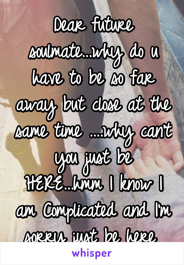 Dear future soulmate...why do u have to be so far away but close at the same time ....why can't you just be HERE...hmm I know I am Complicated and I'm sorry just be here
