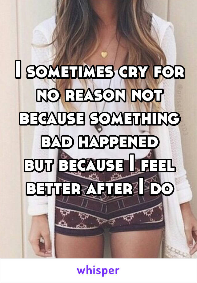 I sometimes cry for no reason not because something bad happened but because I feel better after I do