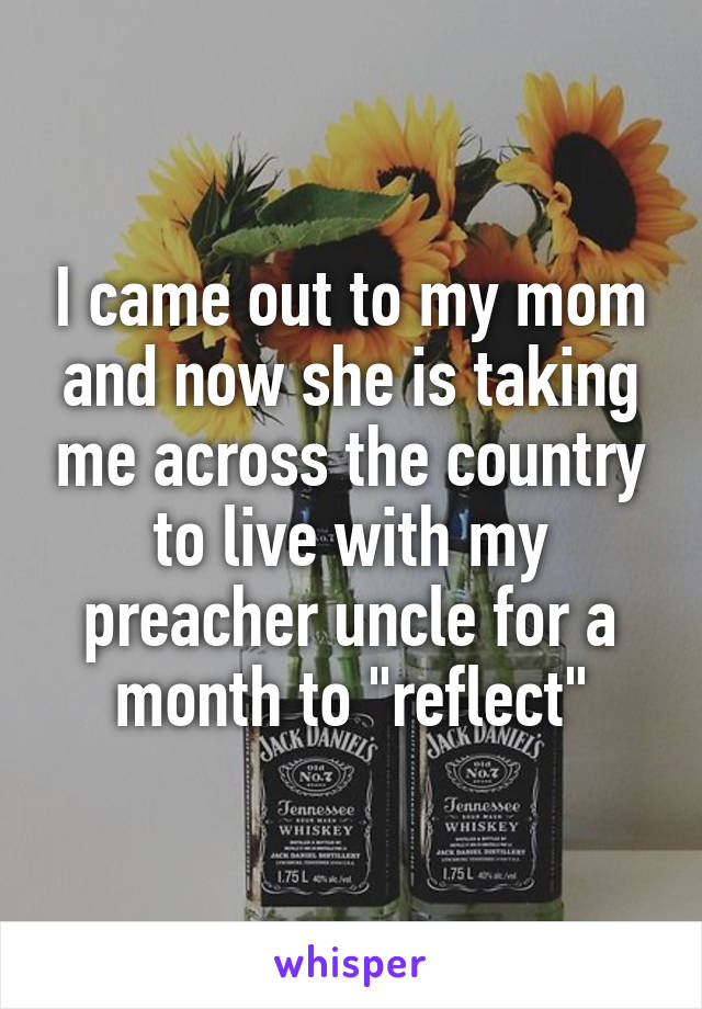 """I came out to my mom and now she is taking me across the country to live with my preacher uncle for a month to """"reflect"""""""