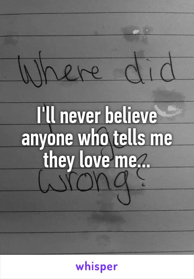 I'll never believe anyone who tells me they love me...