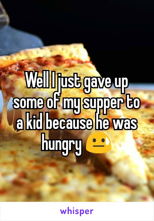 Well I just gave up some of my supper to a kid because he was hungry 😓