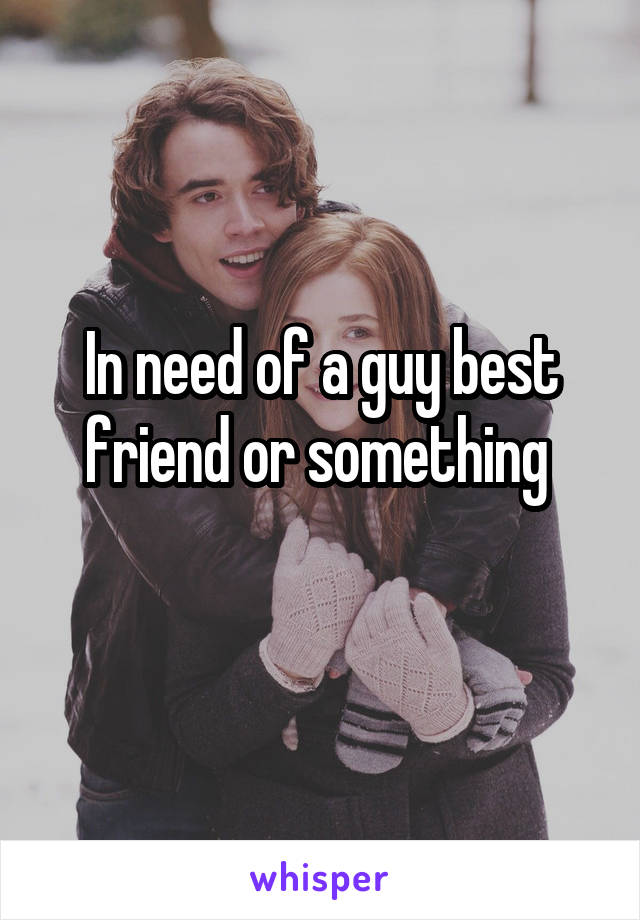 In need of a guy best friend or something