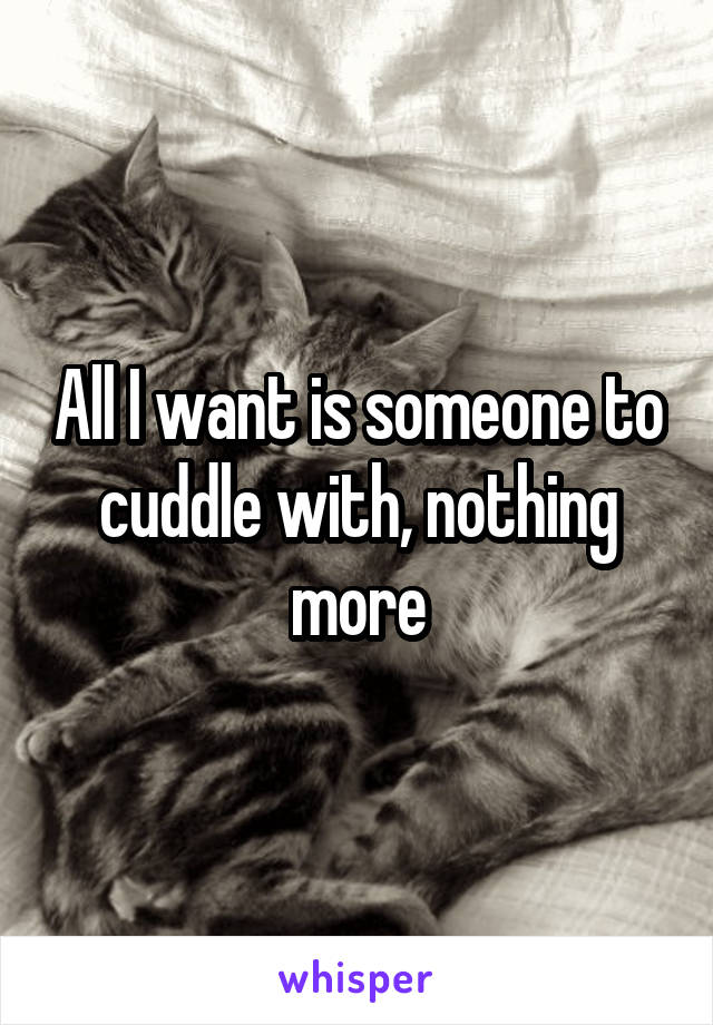 All I want is someone to cuddle with, nothing more