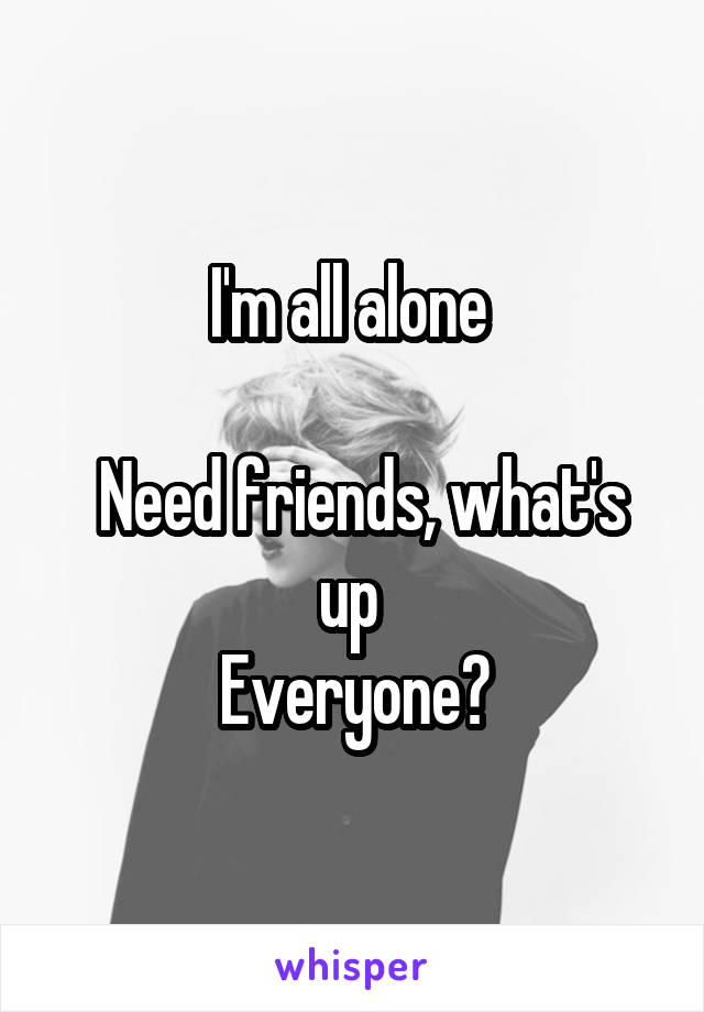 I'm all alone    Need friends, what's up  Everyone?