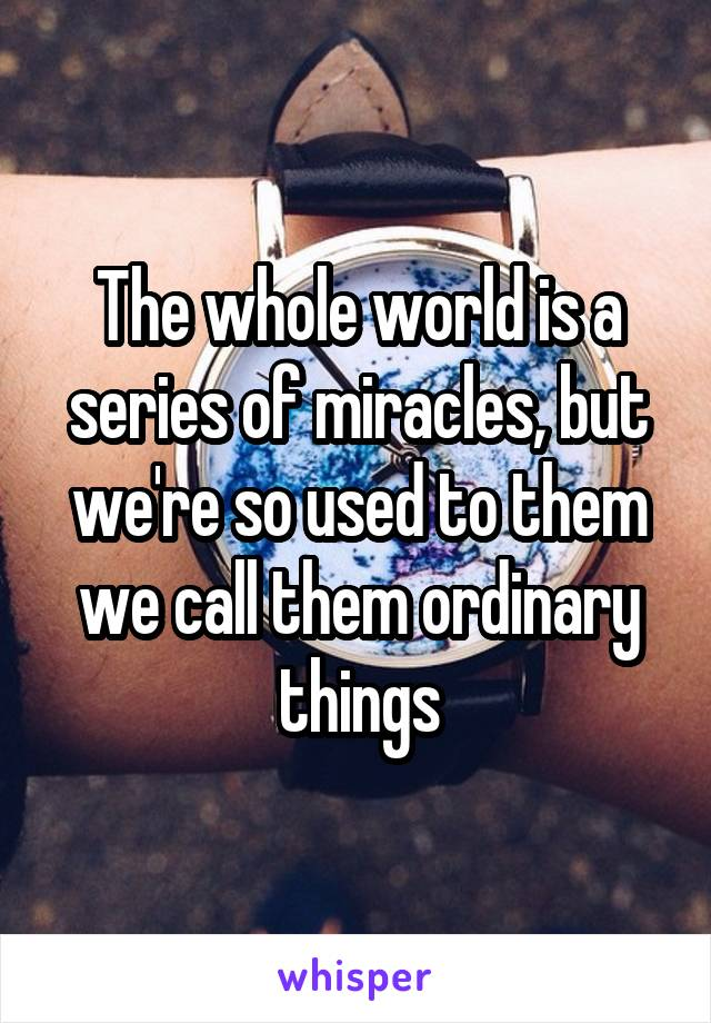 The whole world is a series of miracles, but we're so used to them we call them ordinary things