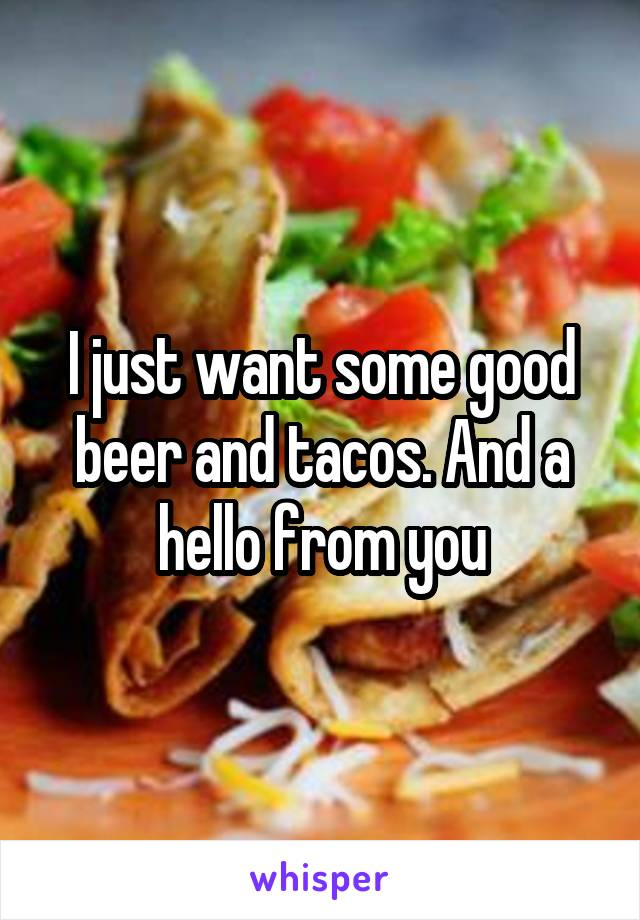 I just want some good beer and tacos. And a hello from you