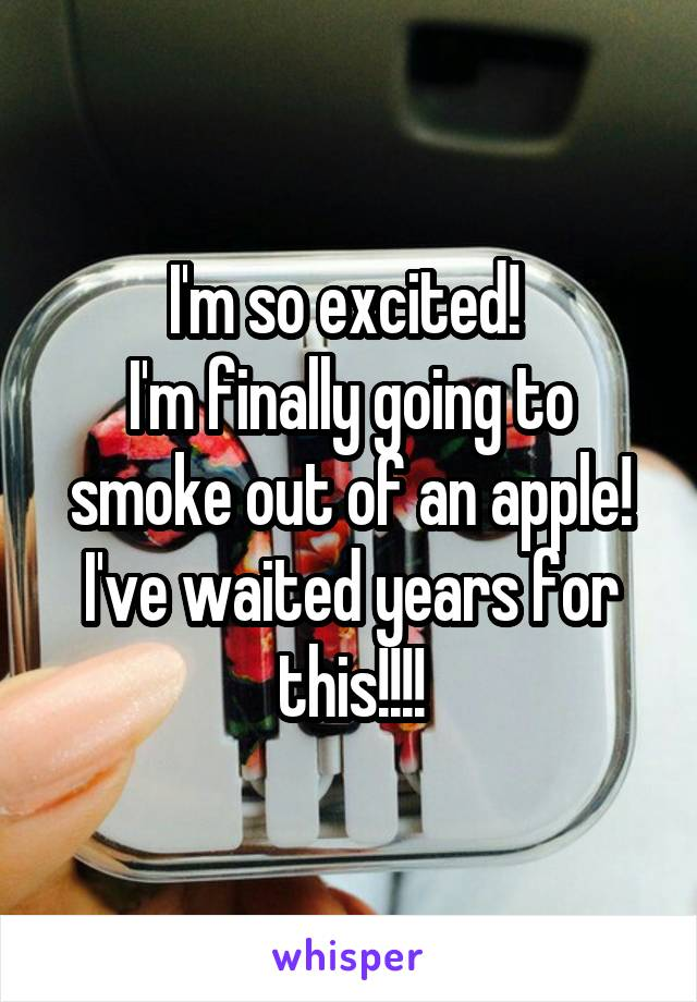 I'm so excited!  I'm finally going to smoke out of an apple! I've waited years for this!!!!