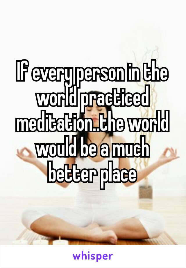 If every person in the world practiced meditation..the world would be a much better place