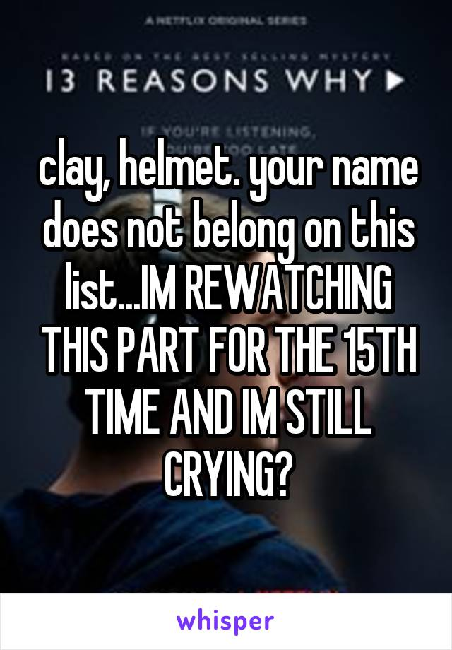 clay, helmet. your name does not belong on this list...IM REWATCHING THIS PART FOR THE 15TH TIME AND IM STILL CRYING😭