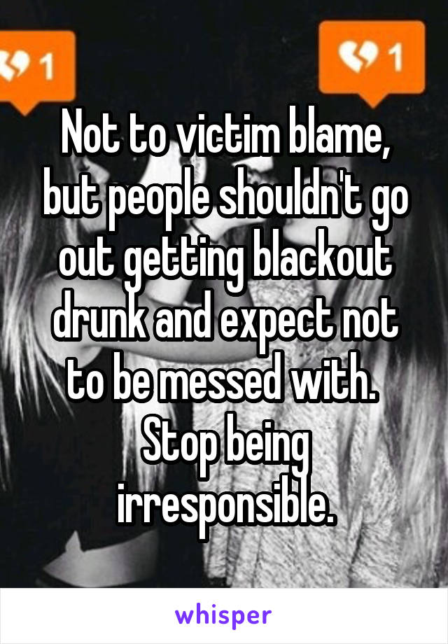Not to victim blame, but people shouldn't go out getting blackout drunk and expect not to be messed with.  Stop being irresponsible.