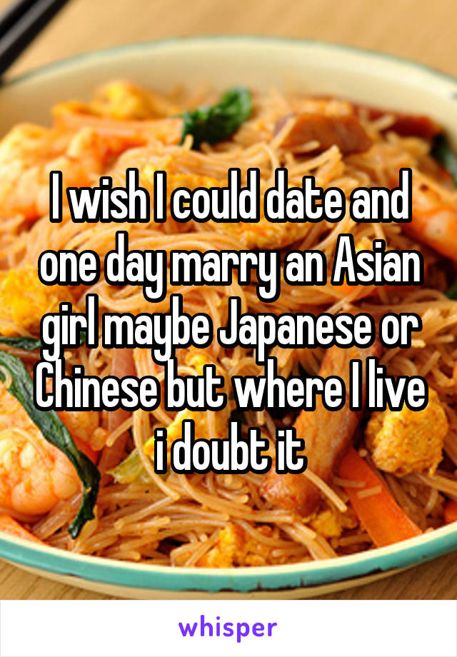 I wish I could date and one day marry an Asian girl maybe Japanese or Chinese but where I live i doubt it